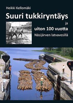 Kellomäki, Heikki - Suuri tukkiryntäys ja uiton 100 vuotta Näsijärven latvavesillä, e-kirja