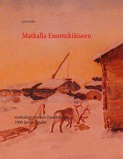 Kivekäs, Juha - Matkalla Enontekiäiseen: Matkakertomuksia Enontekiölle yli satavuotta sitten., e-kirja