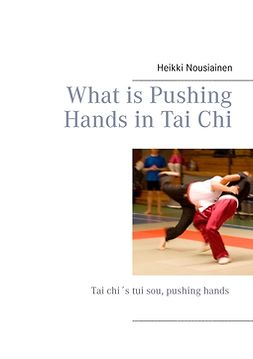 Nousiainen, Heikki - What is Pushing Hands in Tai Chi, ebook