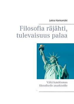 Hankamäki, Jukka - Filosofia räjähti, tulevaisuus palaa: Vähä katekismus filosofiselle anarkistille, e-kirja
