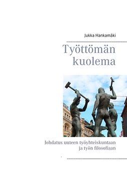 Hankamäki, Jukka - Työttömän kuolema: Johdatus uuteen työyhteiskuntaan ja työn filosofiaan, ebook