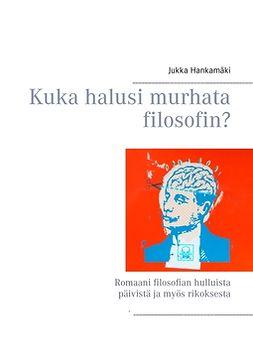 Hankamäki, Jukka - Kuka halusi murhata filosofin?: Romaani filosofian hulluista päivistä ja myös rikoksesta, e-kirja