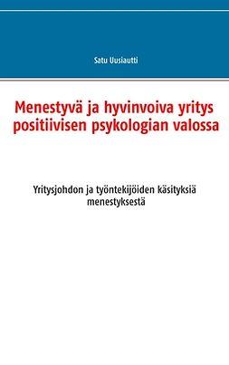 Uusiautti, Satu - Menestyvä ja hyvinvoiva yritys positiivisen psykologian valossa: Yritysjohdon ja työntekijöiden käsityksiä menestyksestä, e-kirja