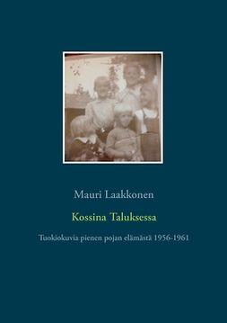 Laakkonen, Mauri - Kossina Taluksessa: Tuokiokuvia pienen pojan elämästä 1956-1961, e-bok