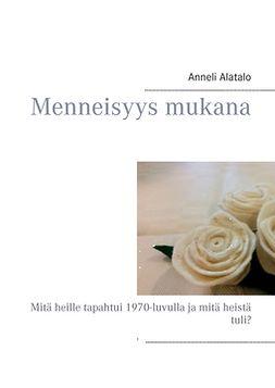 Alatalo, Anneli - Menneisyys mukana: Mitä heille tapahtui 1970-luvulla ja mitä heistä tuli?, e-kirja