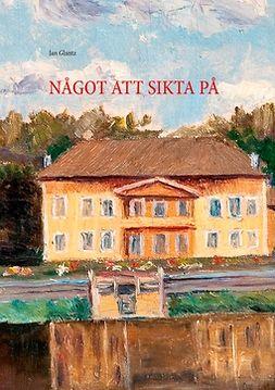 Glantz, Jan - NÅGOT ATT SIKTA PÅ, ebook