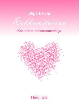 Elo, Heidi - Olipa kerran rakkaustarina: Kokoelma rakkausnovelleja, ebook