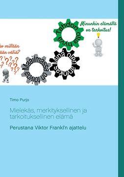 Purjo, Timo - Mielekäs, merkityksellinen ja tarkoituksellinen elämä: Perustana Viktor Frankl'n ajattelu, e-kirja