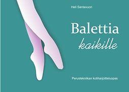 Santavuori, Heli - Balettia kaikille: Perustekniikan kotiharjoitteluopas, e-kirja