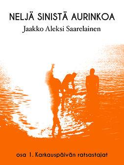 Saarelainen, Jaakko Aleksi - Neljä sinistä aurinkoa: Osa 1: Karkauspäivän ratsastajat, e-kirja