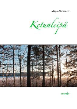 Ahtiainen, Maiju - Ketunleipä: runoja, e-kirja