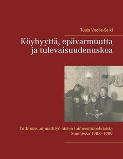 Vuolle-Selki, Tuula - Köyhyyttä, epävarmuutta ja tulevaisuudenuskoa: Tutkimus ammattityöläisten toimeentuloehdoista Suomessa 1908–1909, e-kirja