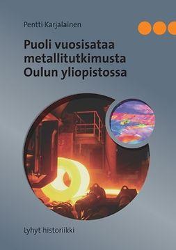 Karjalainen, Pentti - Puoli vuosisataa metallitutkimusta Oulun yliopistossa: Lyhyt historiikki, e-kirja