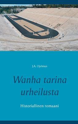 Ojelmus, J.A. - Wanha tarina urheilusta: Historiallinen romaani, e-kirja