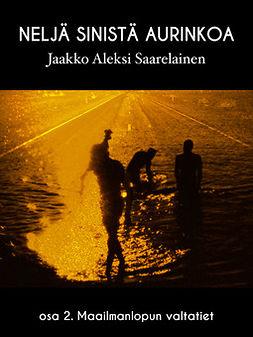 Saarelainen, Jaakko Aleksi - Neljä sinistä aurinkoa: Osa 2. Maailmanlopun valtatiet, ebook