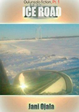 Ojala, Jani - Ice Road: Oulunsalo Fiction, Pt. 1, ebook