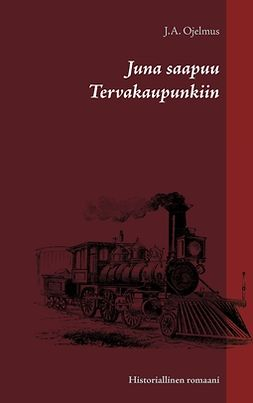 Ojelmus, J.A. - Juna saapuu Tervakaupunkiin: Historiallinen romaani, ebook