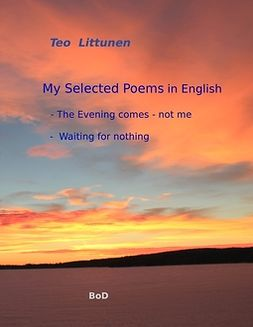 Littunen, Teo - My Selected Poems in English: The Evening comes - not me / Waiting for nothing, e-kirja