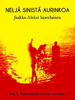 Saarelainen, Jaakko Aleksi - Neljä sinistä aurinkoa: Osa 5. Vapaamatkustajan kuolema, e-kirja