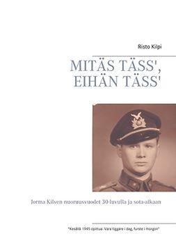 Kilpi, Risto - MITÄS TÄSS', EIHÄN TÄSS': Jorma Kilven nuoruusvuodet 30-luvulla ja sota-aikaan, e-kirja