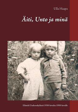 Haapa, Ulla - Äiti, Unto ja minä: Lapsuus ja nuoruus Uudessakylässä 1930-luvulta 1950-luvulle, e-kirja