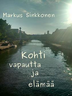 Sinkkonen, Markus - Kohti vapautta ja elämää, ebook