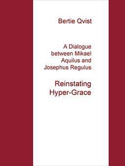 Qvist, Bertie - A Dialogue between Mikael Aquilus and Josephus Regulus: Reinstating Hyper-Grace, e-kirja