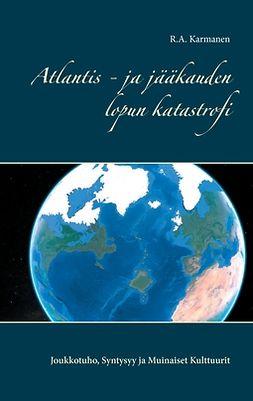 Karmanen, R.A. - Atlantis - ja jääkauden lopun katastrofi: Joukkotuho, Syntysyy ja Muinaiset Kulttuurit, e-kirja
