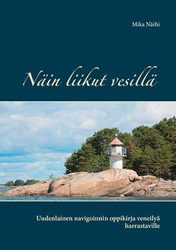 Närhi, Mika - Näin liikut vesillä: Uudenlainen navigoinnin oppikirja veneilyä harrastaville, e-kirja