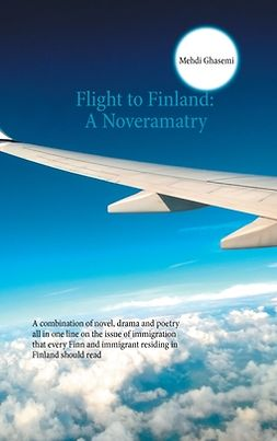 Ghasemi, Mehdi - Flight to Finland: A Noveramatry: A combination of novel, drama and poetry all in one line on the issue of immigration that every Finn and immigrant residing in Finland should read, ebook