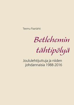 Paarlahti, Teemu - Betlehemin tähtipölyä: Joululehtijuttuja ja niiden johdannaisia 1988-2016, e-kirja
