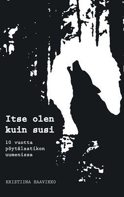 Haavikko, Kristiina - Itse olen kuin susi: 10 vuotta pöytälaatikon uumenissa, e-kirja