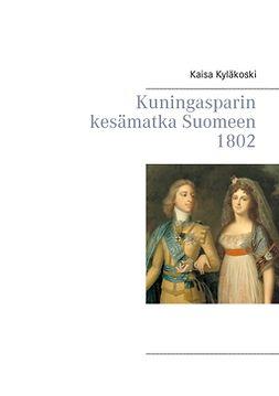 Kyläkoski, Kaisa - Kuningasparin kesämatka Suomeen 1802, e-kirja