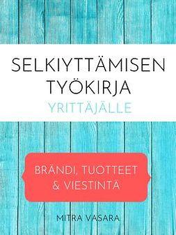 Vasara, Mitra - Selkiyttämisen työkirja yrittäjälle: Brändi, tuotteet ja viestintä, e-kirja