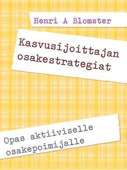Blomster, Henri A. - Kasvusijoittajan osakestrategiat: Opas aktiiviselle osakepoimijalle, e-kirja