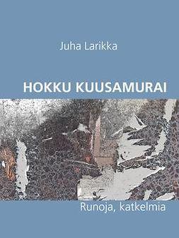 Larikka, Juha - Hokku Kuusamurai: Runoja, e-kirja