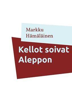 Hämäläinen, Markku - Kellot soivat Aleppon: Kootut runot 1, e-kirja