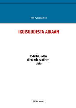 Eerikäinen, Atso A. - IKUISUUDESTA AIKAAN: Todellisuuden dimensionaalinen visio, e-kirja