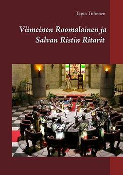 Tiihonen, Tapio - Viimeinen Roomalainen ja Salvan Ristin Ritarit: Meno ja Paluu, e-kirja
