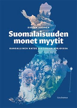 Ahonen, Sirkka - Suomalaisuuden monet myytit: Kansallinen katse historian kirjoissa, e-kirja
