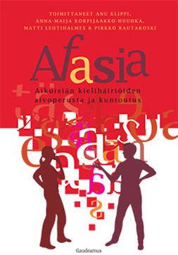 Klippi, Anu - Afasia: Aikuisiän kielihäiriöiden aivoperusta ja kuntoutus, e-kirja