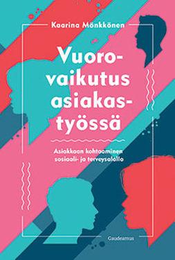 Mönkkönen, Kaarina - Vuorovaikutus asiakastyössä: Asiakkaan kohtaaminen sosiaali- ja terveysalalla, ebook
