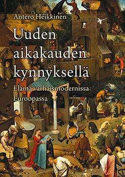 Heikkinen, Antero - Uuden aikakauden kynnyksellä: Elämä varhaismodernissa Euroopassa, e-kirja