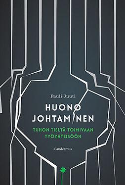 Juuti, Pauli - Huono johtaminen: Tuhon tieltä toimivaan työyhteisöön, e-kirja