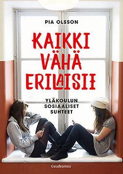 Olsson, Pia - Kaikki vähä erilaisii: Yläkoulun sosiaaliset suhteet, e-bok
