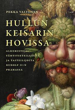 Valtonen, Pekka - Hullun keisarin hovissa: Alkemisteja, tähtitieteilijöitä ja taiteilijoita Rudolf II:n Prahassa, e-bok