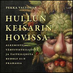 Valtonen, Pekka - Hullun keisarin hovissa: Alkemisteja, tähtitieteilijöitä ja taiteilijoita Rudolf II:n Prahassa, audiobook