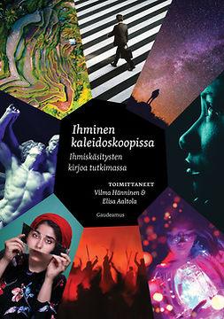 Aaltola, Elisa - Ihminen kaleidoskoopissa: Ihmiskäsitysten kirjoa tutkimassa, e-kirja