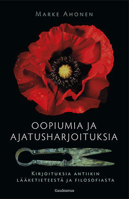 Ahonen, Marke - Oopiumia ja ajatusharjoituksia: Kirjoituksia antiikin lääketieteestä ja filosofiasta, e-kirja