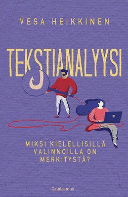 Heikkinen, Vesa - Tekstianalyysi: Miksi kielellisillä valinnoilla on merkitystä?, e-kirja